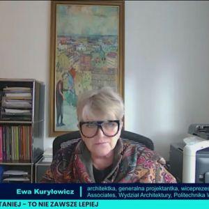 Ewa Kuryłowicz, architektka, generalna projektantka, wiceprezes, Kuryłowicz & Associates, przewodnicząca, Rada Fundacji S. Kuryłowicza, Wydział Architektury, Politechnika Warszawska